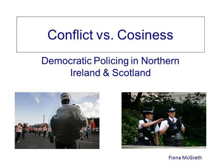 Conflict vs. Cosiness Democratic Policing in Northern Ireland & Scotland Fiona McGrath.