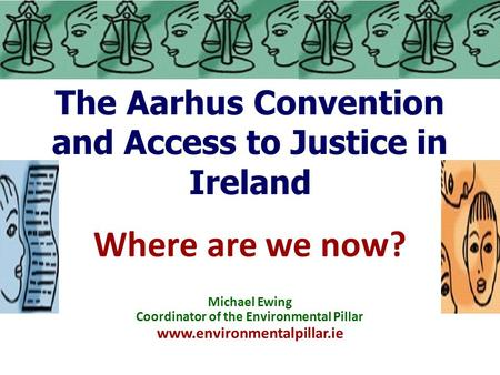 The Aarhus Convention and Access to Justice in Ireland Where are we now? Michael Ewing Coordinator of the Environmental Pillar www.environmentalpillar.ie.