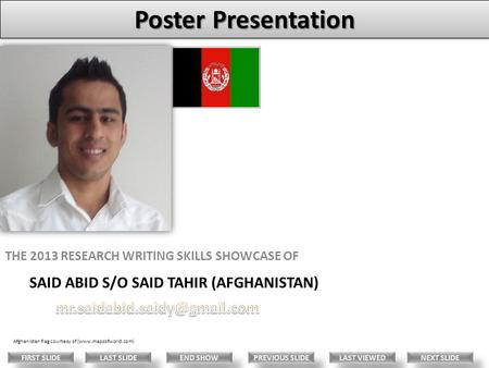 SAID ABID S/O SAID TAHIR (AFGHANISTAN) THE 2013 RESEARCH WRITING SKILLS SHOWCASE OF Afghanistan flag courtesy of (www.mapsofworld.com) LAST VIEWED NEXT.