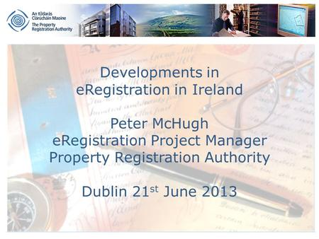 Developments in eRegistration in Ireland Peter McHugh eRegistration Project Manager Property Registration Authority Dublin 21 st June 2013.