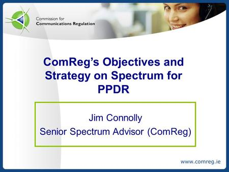 ComReg's Objectives and Strategy on Spectrum for PPDR Jim Connolly Senior Spectrum Advisor (ComReg)