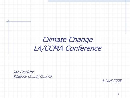 1 Climate Change LA/CCMA Conference Joe Crockett Kilkenny County Council. 4 April 2008.