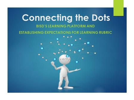 Connecting the Dots BISD'S LEARNING PLATFORM AND ESTABLISHING EXPECTATIONS FOR LEARNING RUBRIC.