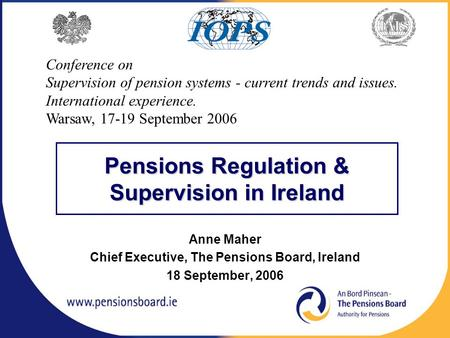 Pensions Regulation & Supervision in Ireland Anne Maher Chief Executive, The Pensions Board, Ireland 18 September, 2006 Conference on Supervision of pension.