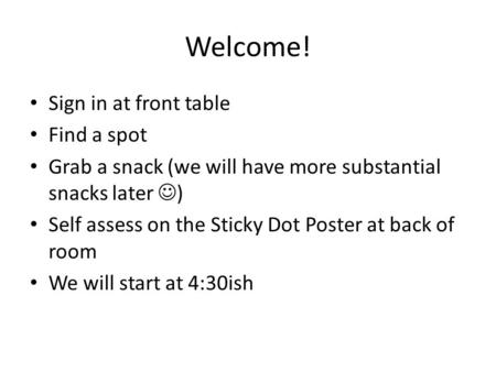 Welcome! Sign in at front table Find a spot Grab a snack (we will have more substantial snacks later ) Self assess on the Sticky Dot Poster at back of.