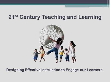 21 st Century Teaching and Learning Designing Effective Instruction to Engage our Learners.