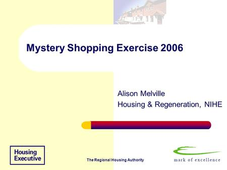 The Regional Housing Authority Mystery Shopping Exercise 2006 Alison Melville Housing & Regeneration, NIHE.