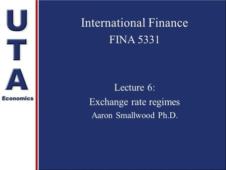International Finance FINA 5331 Lecture 6: Exchange rate regimes Aaron Smallwood Ph.D.