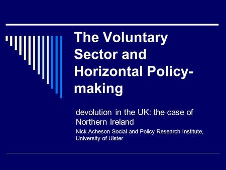 The Voluntary Sector and Horizontal Policy- making devolution in the UK: the case of Northern Ireland Nick Acheson Social and Policy Research Institute,