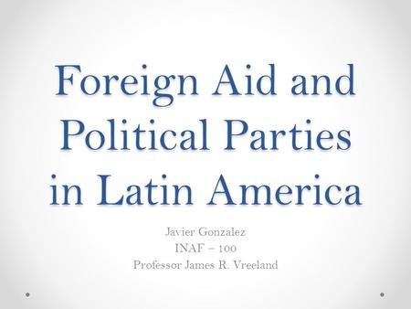Foreign Aid and Political Parties in Latin America Javier Gonzalez INAF – 100 Professor James R. Vreeland.