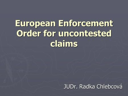 European Enforcement Order for uncontested claims JUDr. Radka Chlebcová.