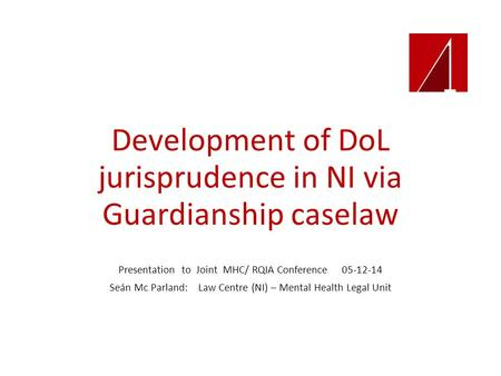 Development of DoL jurisprudence in NI via Guardianship caselaw Presentation to Joint MHC/ RQIA Conference 05-12-14 Seán Mc Parland: Law Centre (NI) –
