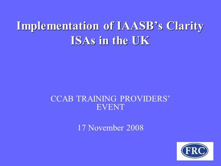 Implementation of IAASB's Clarity ISAs in the UK CCAB TRAINING PROVIDERS' EVENT 17 November 2008.