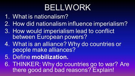 BELLWORK 1.What is nationalism? 2.How did nationalism influence imperialism? 3.How would imperialism lead to conflict between European powers? 4.What is.