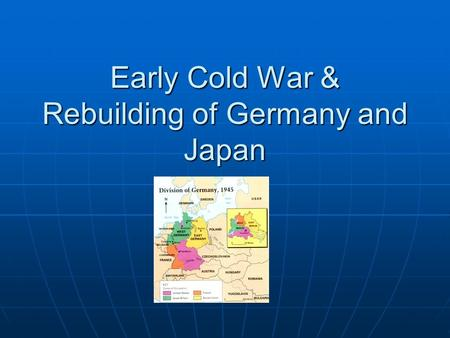 Early Cold War & Rebuilding of Germany and Japan.