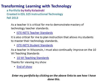 Transforming Learning with Technology a Portfolio by Kelly Kolasinski Created in EDL 325 Instructional Technology Fall 2013 As a teacher it is critical.