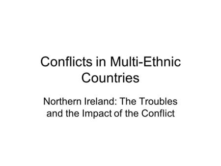Conflicts in Multi-Ethnic Countries Northern Ireland: The Troubles and the Impact of the Conflict.