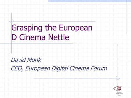Grasping the European D Cinema Nettle David Monk CEO, European Digital Cinema Forum.