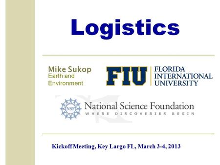Logistics Mike Sukop Earth and Environment Kickoff Meeting, Key Largo FL, March 3-4, 2013.