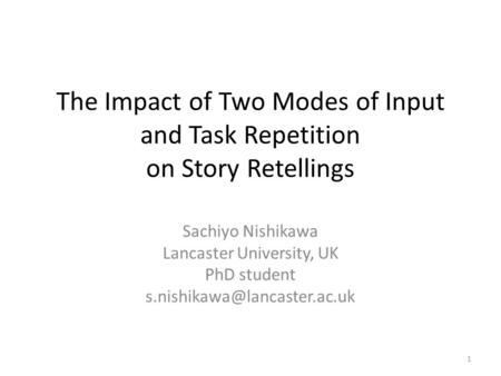 The Impact of Two Modes of Input and Task Repetition on Story Retellings Sachiyo Nishikawa Lancaster University, UK PhD student