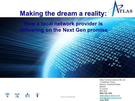 Atlas Confidential Making the dream a reality: How a local network provider is delivering on the Next Gen promise Atlas Communications (NI) Ltd 1 Westbank.