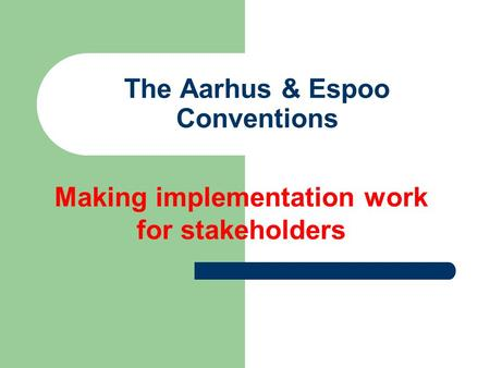 The Aarhus & Espoo Conventions Making implementation work for stakeholders.