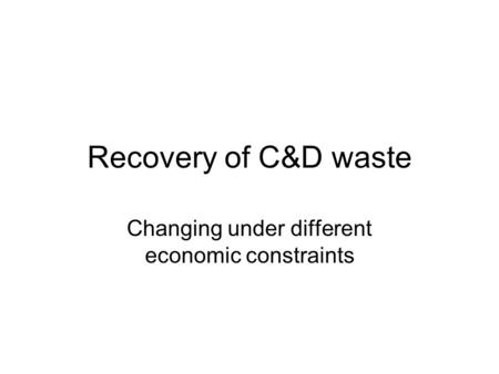 Recovery of C&D waste Changing under different economic constraints.