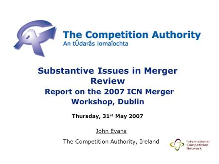 Substantive Issues in Merger Review Report on the 2007 ICN Merger Workshop, Dublin Thursday, 31 st May 2007 John Evans The Competition Authority, Ireland.