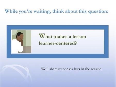While you're waiting, think about this question: We'll share responses later in the session. W hat makes a lesson learner-centered?