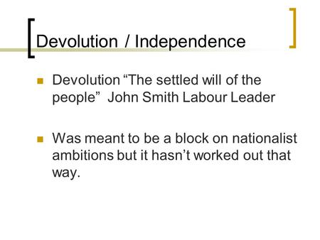 "Devolution / Independence Devolution ""The settled will of the people"" John Smith Labour Leader Was meant to be a block on nationalist ambitions but it."