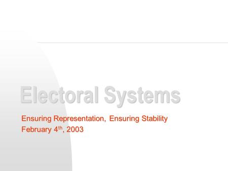 Electoral Systems Ensuring Representation, Ensuring Stability February 4 th, 2003.
