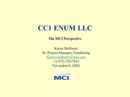 CC1 ENUM LLC The MCI Perspective Karen Mulberry Sr. Project Manager, Numbering +1-972-729-7914 November 8, 2004.