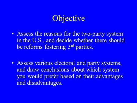 Objective Assess the reasons for the two-party system in the U.S., and decide whether there should be reforms fostering 3 rd parties. Assess various electoral.