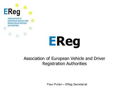 EReg Association of European Vehicle and Driver Registration Authorities Fleur Pullen – EReg Secretariat.
