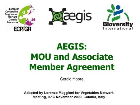AEGIS: MOU and Associate Member Agreement Gerald Moore Adapted by Lorenzo Maggioni for Vegetables Network Meeting, 9-13 November 2009, Catania, Italy.