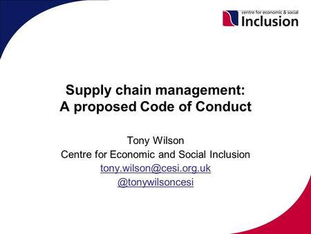 Supply chain management: A proposed Code of Conduct Tony Wilson Centre for Economic and Social
