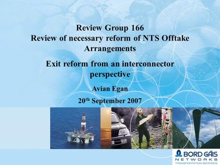 1 Review Group 166 Review of necessary reform of NTS Offtake Arrangements Exit reform from an interconnector perspective Avian Egan 20 th September 2007.