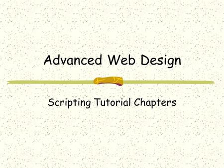 Advanced Web Design Scripting Tutorial Chapters. Scripting Intro The scripting part of the forthcoming Advanced Web Design textbook introduces you to.