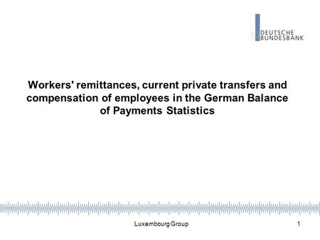 Luxembourg Group 1 Workers' remittances, current private transfers and compensation of employees in the German Balance of Payments Statistics.