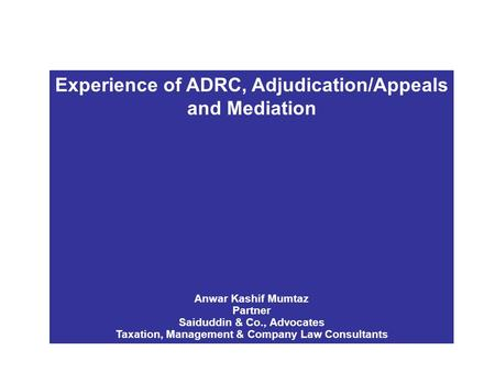 Experience of ADRC, Adjudication/Appeals and Mediation Anwar Kashif Mumtaz Partner Saiduddin & Co., Advocates Taxation, Management & Company Law Consultants.