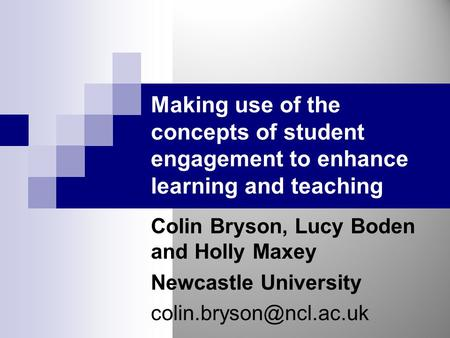 Making use of the concepts of student engagement to enhance learning and teaching Colin Bryson, Lucy Boden and Holly Maxey Newcastle University