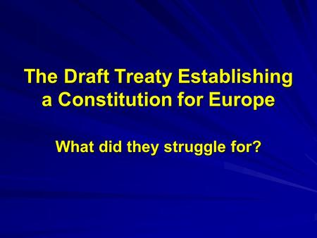 The Draft Treaty Establishing a Constitution for Europe What did they struggle for?