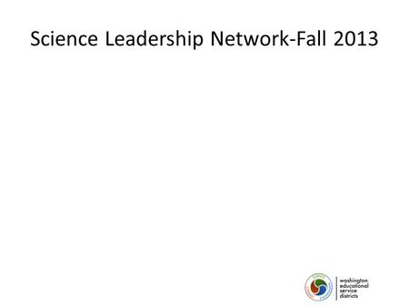 Science Leadership Network-Fall 2013. Welcome! Who is in the room? Cle Elum/Roslyn East Valley Granger Highland Hope Academy Mabton Naches Valley Prosser.