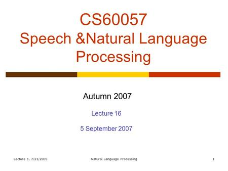 Lecture 1, 7/21/2005Natural Language Processing1 CS60057 Speech &Natural Language Processing Autumn 2007 Lecture 16 5 September 2007.