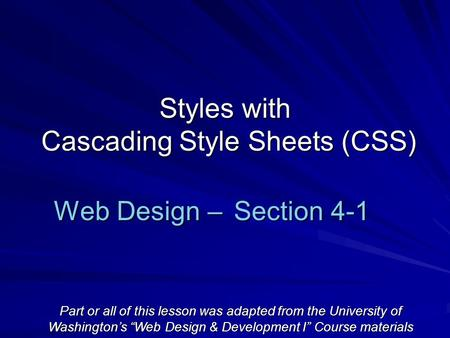 "Styles with Cascading Style Sheets (CSS) Web Design – Section 4-1 Part or all of this lesson was adapted from the University of Washington's ""Web Design."