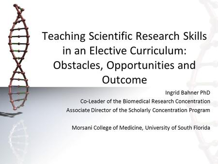 Teaching Scientific Research Skills in an Elective Curriculum: Obstacles, Opportunities and Outcome Ingrid Bahner PhD Co-Leader of the Biomedical Research.