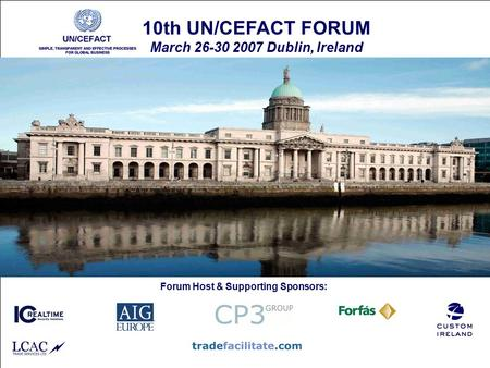 30 March 200710th UN/CEFACT Forum - Dublin1 10th UN/CEFACT FORUM March 26-30 2007 Dublin, Ireland Forum Host & Supporting Sponsors:
