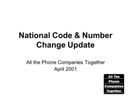 National Code & Number Change Update All the Phone Companies Together April 2001.
