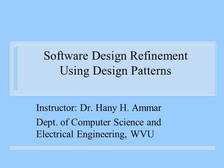 Software Design Refinement Using Design Patterns Instructor: Dr. Hany H. Ammar Dept. of Computer Science and Electrical Engineering, WVU.