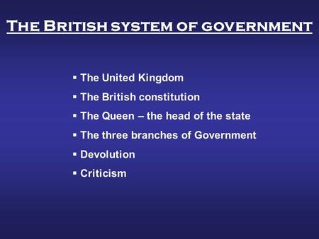  The United Kingdom  The British constitution  The Queen – the head of the state  The three branches of Government  Devolution  Criticism The British.